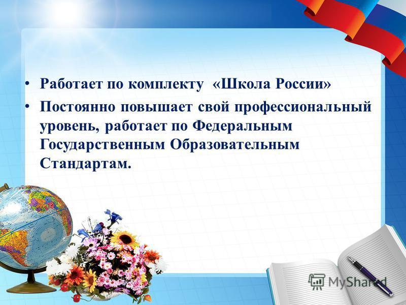 Работает по комплекту «Школа России» Постоянно повышает свой профессиональный уровень, работает по Федеральным Государственным Образовательным Стандартам.