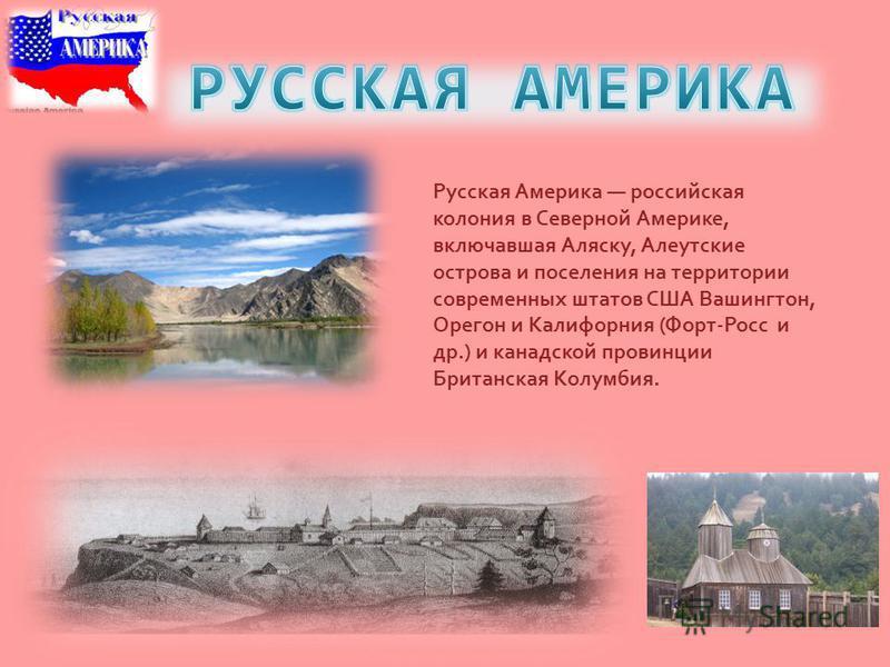Русская Америка российская колония в Северной Америке, включавшая Аляску, Алеутские острова и поселения на территории современных штатов США Вашингтон, Орегон и Калифорния (Форт-Росс и др.) и канадской провинции Британская Колумбия.