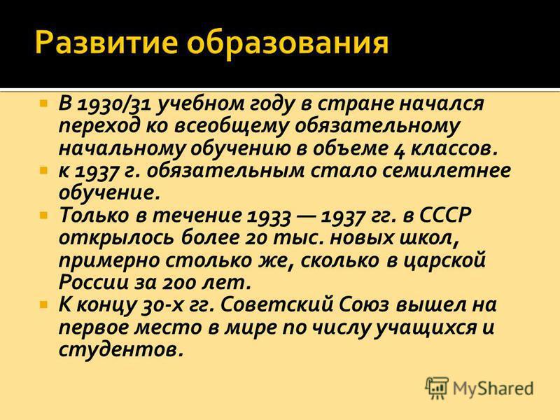 В 1930/31 учебном году в стране начался переход ко всеобщему обязательному начальному обучению в объеме 4 классов. к 1937 г. обязательным стало семилетнее обучение. Только в течение 1933 1937 гг. в СССР открылось более 20 тыс. новых школ, примерно ст