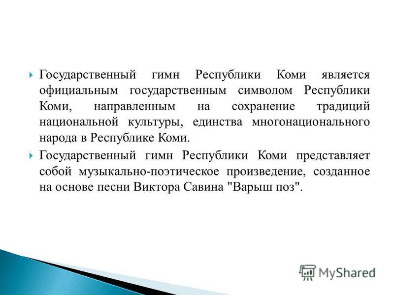 Государственный гимн Республики Коми является официальным государственным символом Республики Коми, направленным на сохранение традиций национальной культуры, единства многонационального народа в Республике Коми. Государственный гимн Республики Коми