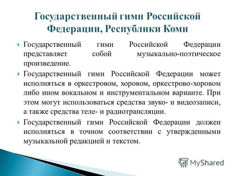Государственный гимн Российской Федерации представляет собой музыкально-поэтическое произведение. Государственный гимн Российской Федерации может исполняться в оркестровом, хоровом, оркестрово-хоровом либо ином вокальном и инструментальном варианте.