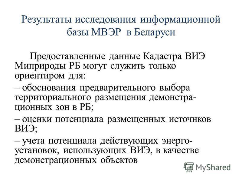 Результаты исследования информационной базы МВЭР в Беларуси Предоставленные данные Кадастра ВИЭ Миприроды РБ могут служить только ориентиром для: – обоснования предварительного выбора территориального размещения демонстра- ционных зон в РБ; – оценки