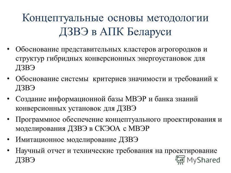 Концептуальные основы методологеи ДЗВЭ в АПК Беларуси Обоснование представительных кластеров агрогородков и структур гибридных конверсионных энергоустановок для ДЗВЭ Обоснование системы критериев значимости и требований к ДЗВЭ Создание информационной