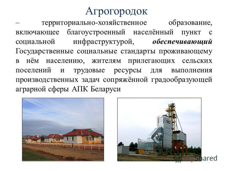 Агрогородок – территориально-хозяйственное образование, включающее благоустроенный населённый пункт с социальной инфраструктурой, обеспечивающий Государственные социальные стандарты проживающему в нём населению, жителям прилегающих сельских поселений