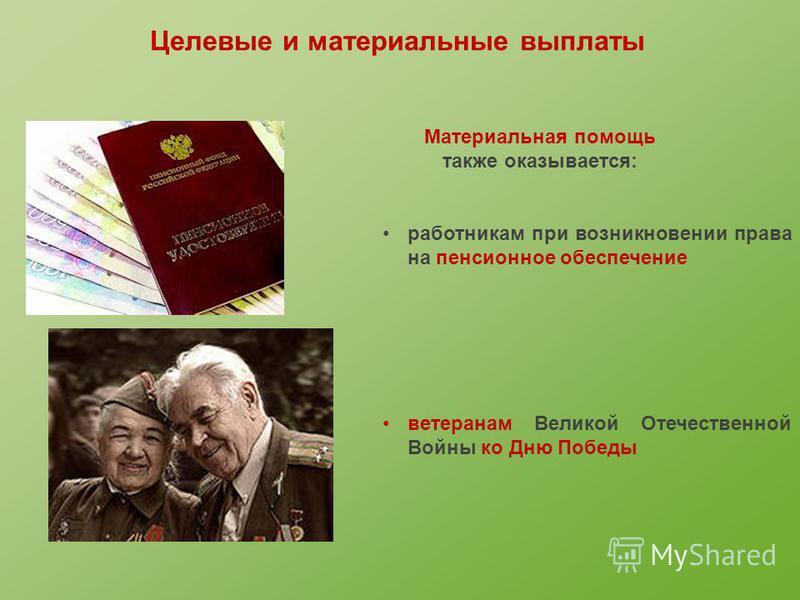 Материальная помощь также оказывается: работникам при возникновении права на пенсионное обеспечение ветеранам Великой Отечественной Войны ко Дню Победы Целевые и материальные выплаты