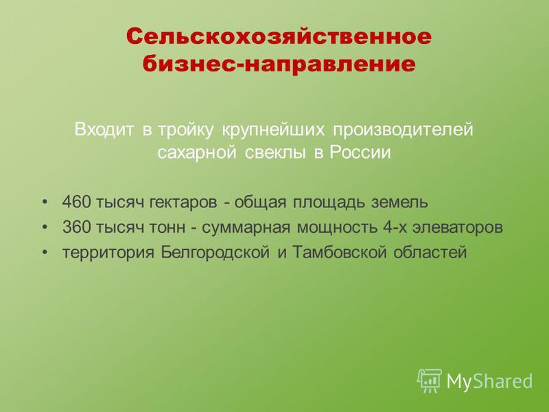 Входит в тройку крупнейших производителей сахарной свеклы в России Сельскохозяйственное бизнес-направление 460 тысяч гектаров - общая площадь земель 360 тысяч тонн - суммарная мощность 4-х элеваторов территория Белгородской и Тамбовской областей