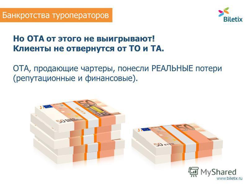 Но ОТА от этого не выигрывают! Клиенты не отвернутся от ТО и ТА. ОТА, продающие чартеры, понесли РЕАЛЬНЫЕ потери (репутационные и финансовые). Банкротства туроператоров www.biletix.ru