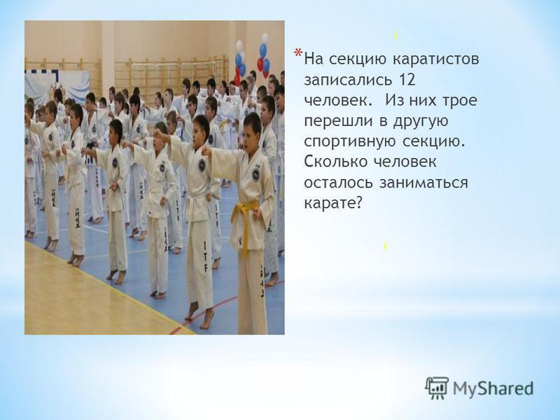 * На секцию каратистов записались 12 человек. Из них трое перешли в другую спортивную секцию. Сколько человек осталось заниматься карате?