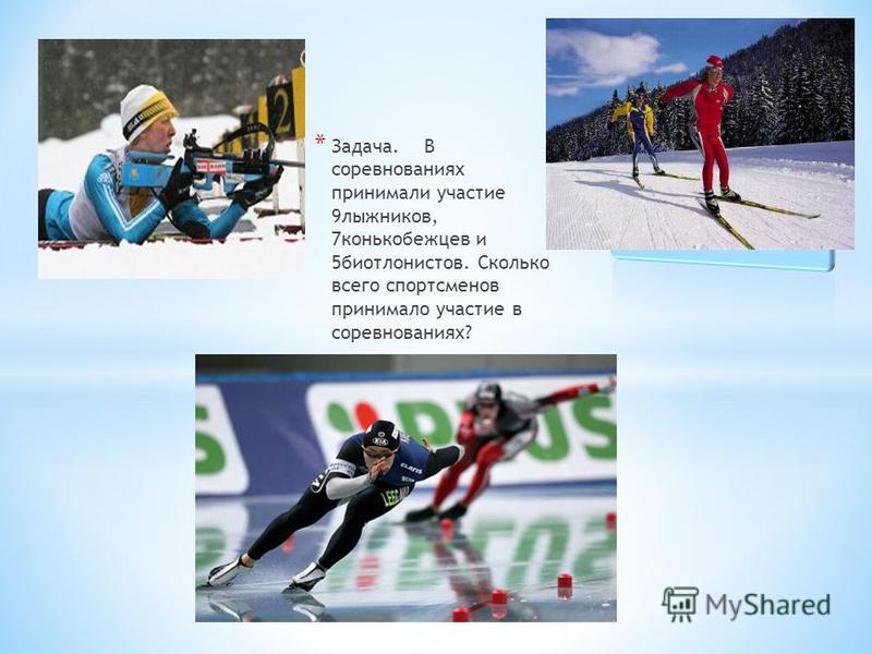 * Задача. В соревнованиях принимали участие 9 лыжников, 7 конькобежцев и 5 биатлонистов. Сколько всего спортсменов принимало участие в соревнованиях?