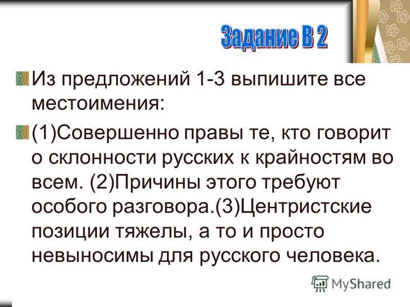 Из предложений 1-3 выпишите все местоимения: (1)Совершенно правы те, кто говорит о склонности русских к крайностям во всем. (2)Причины этого требуют особого разговора.(3)Центристские позиции тяжелы, а то и просто невыносимы для русского человека.
