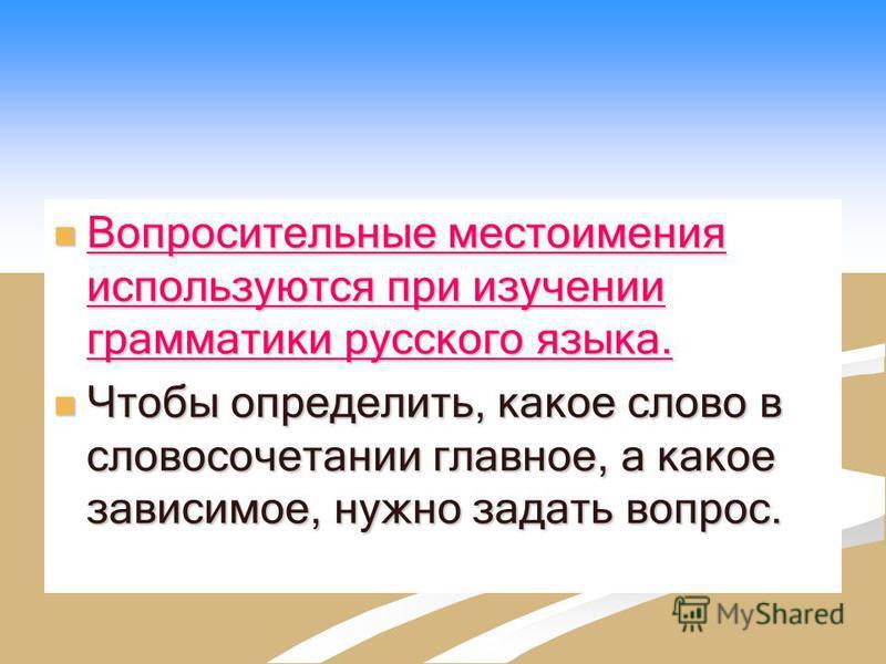 Вопросительные местоимения используются при изучении грамматики русского языка. Вопросительные местоимения используются при изучении грамматики русского языка. Чтобы определить, какое слово в словосочетании главное, а какое зависимое, нужно задать во