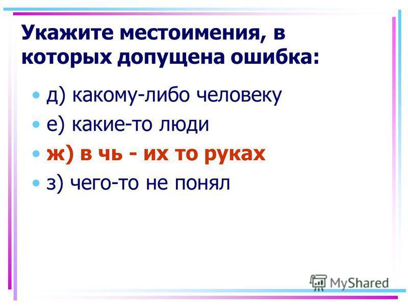 Укажите местоимения, в которых допущена ошибка: д) какому-либо человеку е) какие-то люди ж) в чь - их то руках з) чего-то не понял