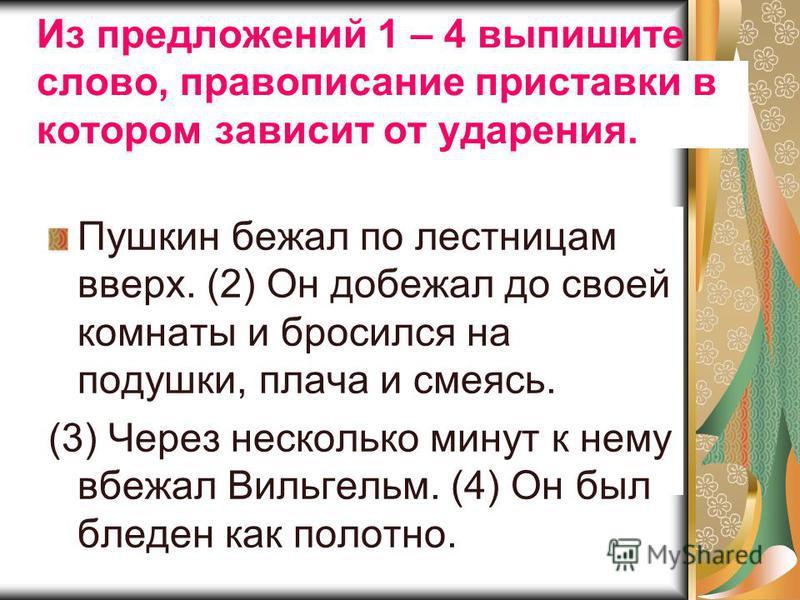 Из предложений 1 – 4 выпишите слово, правописание приставки в котором зависит от ударения. Пушкин бежал по лестницам вверх. (2) Он добежал до своей комнаты и бросился на подушки, плача и смеясь. (3) Через несколько минут к нему вбежал Вильгельм. (4)