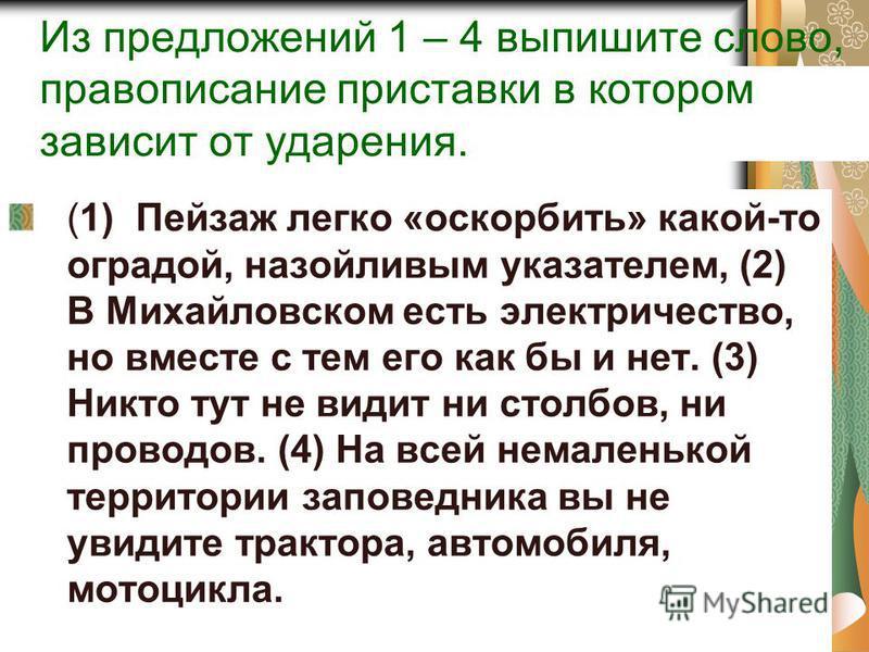 Из предложений 1 – 4 выпишите слово, правописание приставки в котором зависит от ударения. (1) Пейзаж легко «оскорбить» какой-то оградой, назойливым указателем, (2) В Михайловском есть электричество, но вместе с тем его как бы и нет. (3) Никто тут не
