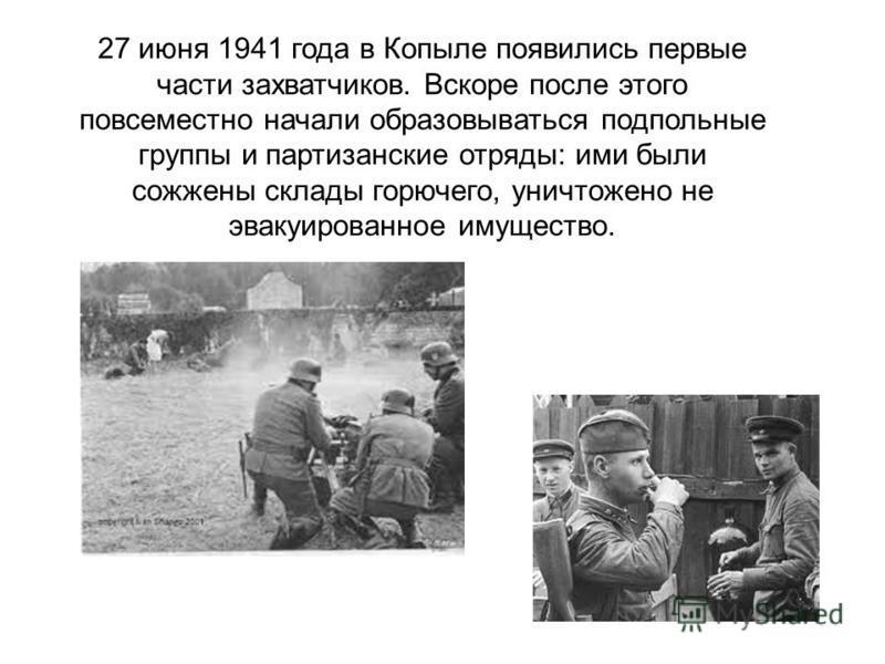 27 июня 1941 года в Копыле появились первые части захватчиков. Вскоре после этого повсеместно начали образовываться подпольные группы и партизанские отряды: ими были сожжены склады горючего, уничтожено не эвакуированное имущество.