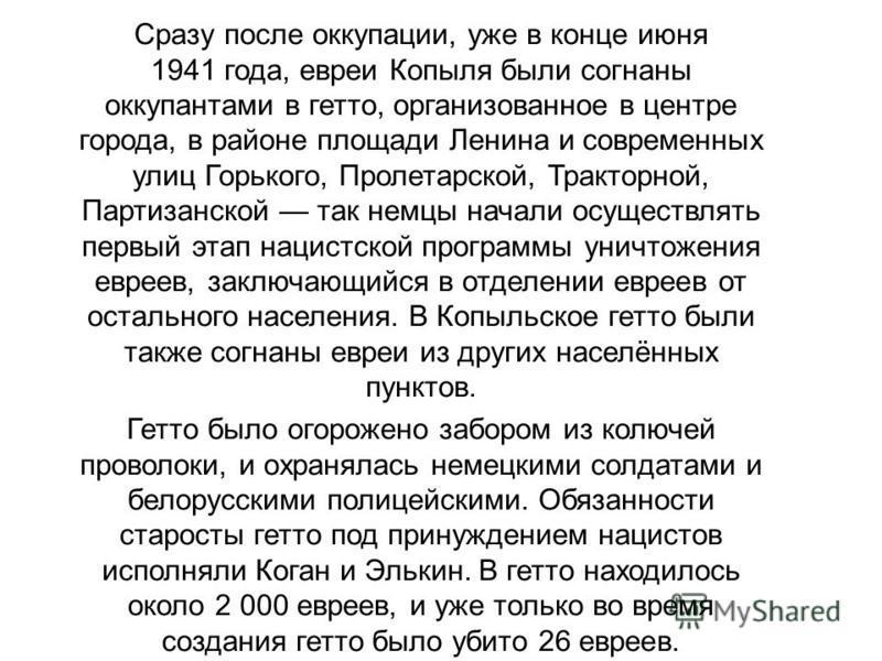Сразу после оккупации, уже в конце июня 1941 года, евреи Копыля были согнаны оккупантами в гетто, организованное в центре города, в районе площади Ленина и современных улиц Горького, Пролетарской, Тракторной, Партизанской так немцы начали осуществлят