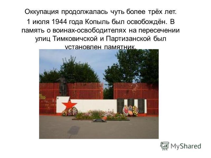 Оккупация продолжалась чуть более трёх лет. 1 июля 1944 года Копыль был освобождён. В память о воинах-освободителях на пересечении улиц Тимковичской и Партизанской был установлен памятник.