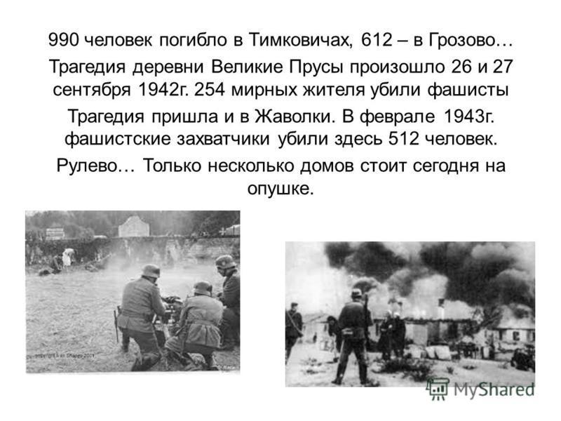 990 человек погибло в Тимковичах, 612 – в Грозово… Трагедия деревни Великие Прусы произошло 26 и 27 сентября 1942 г. 254 мирных жителя убили фашисты Трагедия пришла и в Жаволки. В феврале 1943 г. фашистские захватчики убили здесь 512 человек. Рулево…