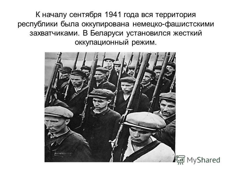 К началу сентября 1941 года вся территория республики была оккупирована немецко-фашистскими захватчиками. В Беларуси установился жесткий оккупационный режим.