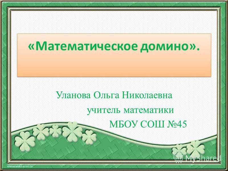 «Математическое домино». Уланова Ольга Николаевна учитель математики МБОУ СОШ 45