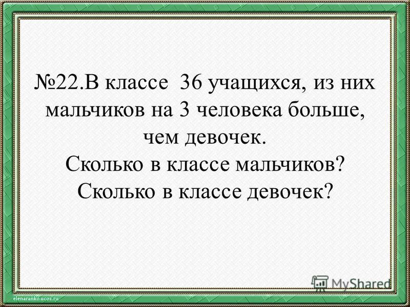 22. В классе 36 учащихся, из них мальчиков на 3 человека больше, чем девочек. Сколько в классе мальчиков? Сколько в классе девочек?