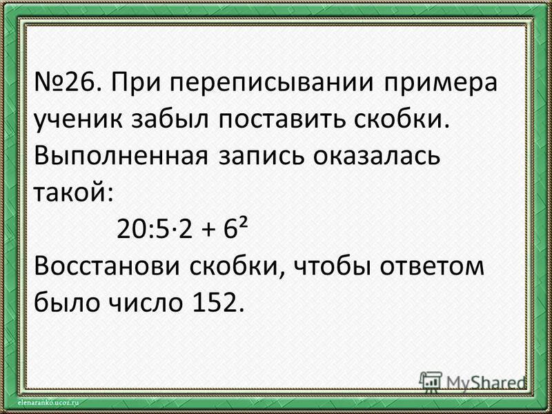 26. При переписывании примера ученик забыл поставить скобки. Выполненная запись оказалась такой: 20:5·2 + 6² Восстанови скобки, чтобы ответом было число 152.