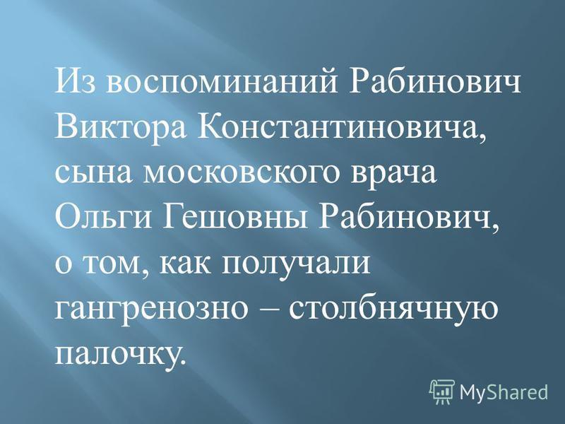 Из воспоминаний Рабинович Виктора Константиновича, сына московского врача Ольги Гешовны Рабинович, о том, как получали гангренозной – столбнячную палочку.