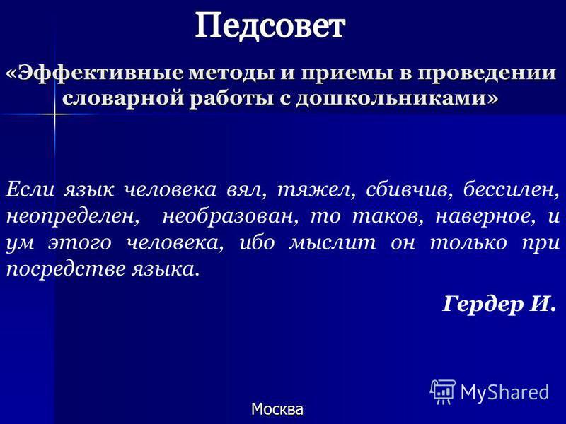 «Эффективные методы и приемы в проведении словарной работы с дошкольниками» Москва. Если язык человека вял, тяжел, сбивчив, бессилен, не определен, необразован, то таков, наверное, и ум этого человека, ибо мыслит он только при посредстве языка. Герде
