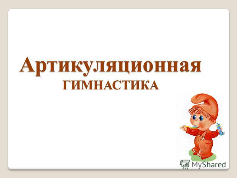 АРТИКУЛЯЦИОН НАЯ Артикуляционная ГИМНАСТИКА
