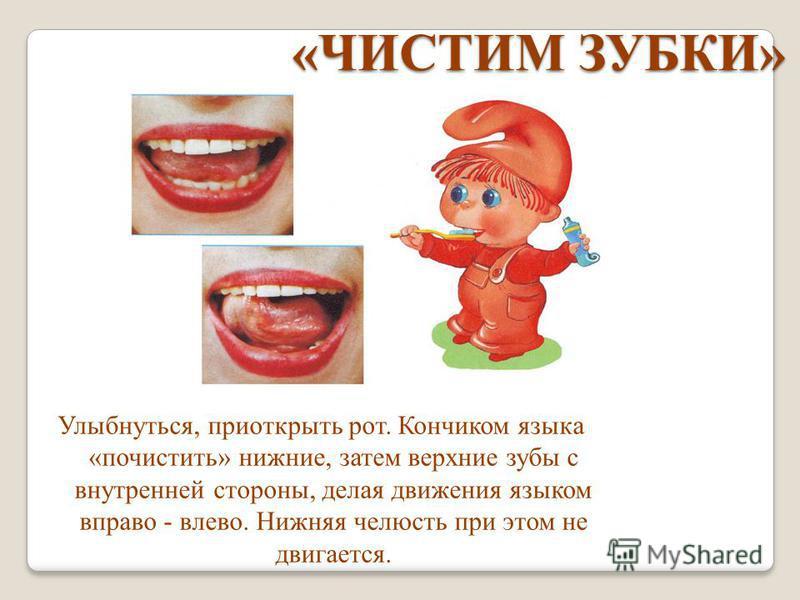 «ЧИСТИМ ЗУБКИ» «ЧИСТИМ ЗУБКИ» Улыбнуться, приоткрыть рот. Кончиком языка «почистить» нижние, затем верхние зубы с внутренней стороны, делая движения языком вправо - влево. Нижняя челюсть при этом не двигается.