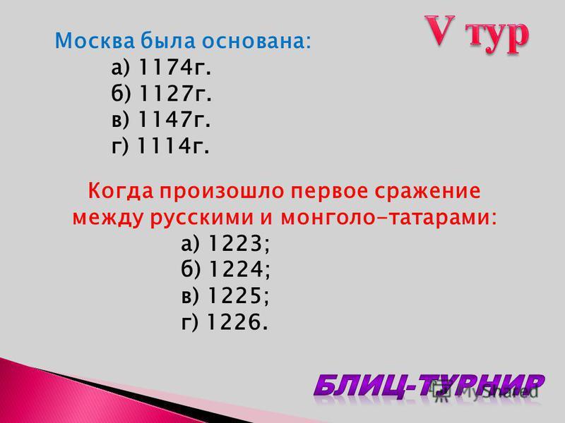Москва была основана: а) 1174 г. б) 1127 г. в) 1147 г. г) 1114 г. Когда произошло первое сражение между русскими и монголо-татарами: а) 1223; б) 1224; в) 1225; г) 1226.