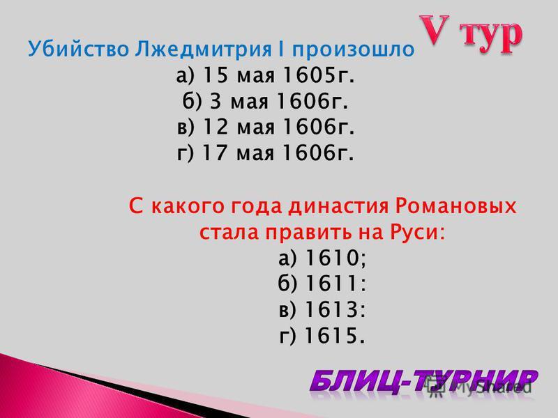 Убийство Лжедмитрия I произошло а) 15 мая 1605 г. б) 3 мая 1606 г. в) 12 мая 1606 г. г) 17 мая 1606 г. С какого года династия Романовых стала править на Руси: а) 1610; б) 1611: в) 1613: г) 1615.