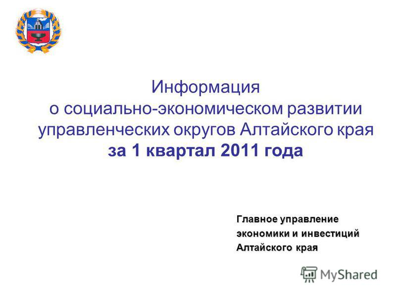 Информация о социально-экономическом развитии управленческих округов Алтайского края за 1 квартал 2011 года Главное управление экономики и инвестиций Алтайского края