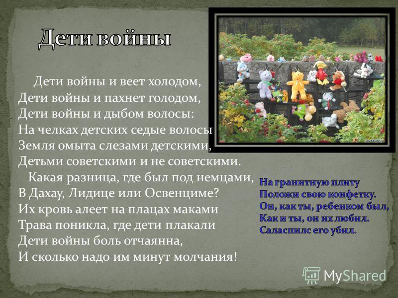 Дети войны и веет холодом, Дети войны и пахнет голодом, Дети войны и дыбом волосы: На челках детских седые волосы Земля омыта слезами детскими, Детьми советскими и не советскими. Какая разница, где был под немцами, В Дахау, Лидице или Освенциме? Их к
