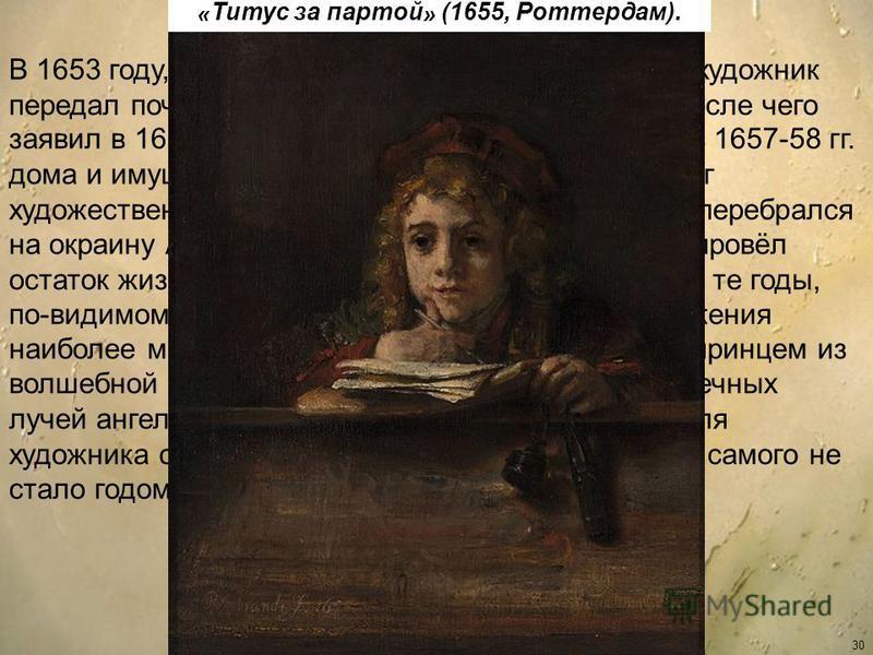 30 В 1653 году, испытывая материальные трудности, художник передал почти всё своё имущество сыну Титусу, после чего заявил в 1656 г. обанкротстве. После распродажи в 1657-58 гг. дома и имущества (сохранился интересный каталог художественного собрания