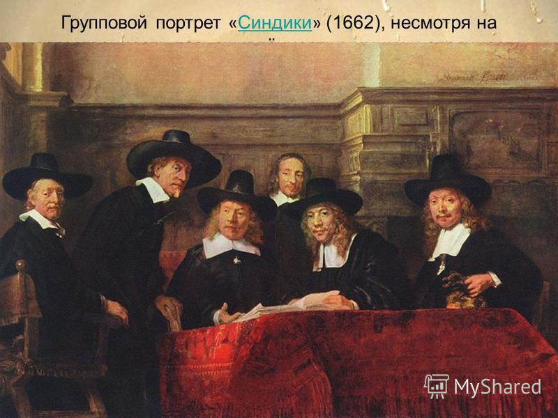 34 Групповой портрет « Синдики » (1662), несмотря на естественность поз, оживлённость мимики и спаянность композиционного решения, представляет собой шаг назад по сравнению с бескомпромиссным натурализмом « Ночного дозора ». Зато все требования заказ