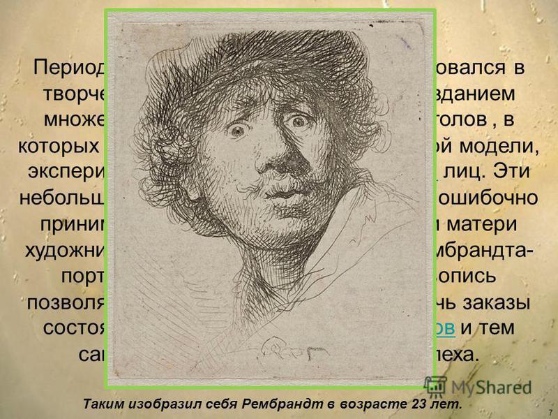 7 Период переезда в Амстердам ознаменовался в творческой биографии Рембрандта созданием множества этюдов мужских и женских голов, в которых он исследует своеобразие каждой модели, экспериментирует с подвижной мимикой лиц. Эти небольшие произведения,