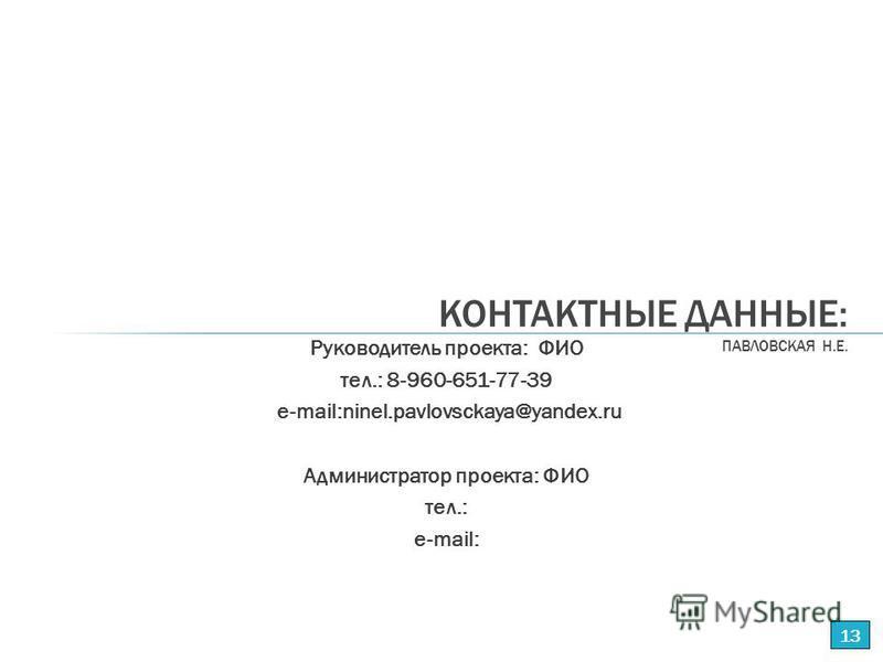 Руководитель проекта: ФИО тел.: 8-960-651-77-39 е-mail:ninel.pavlovsckaya@yandex.ru Администратор проекта: ФИО тел.: е-mail: КОНТАКТНЫЕ ДАННЫЕ: ПАВЛОВСКАЯ Н.Е. 13