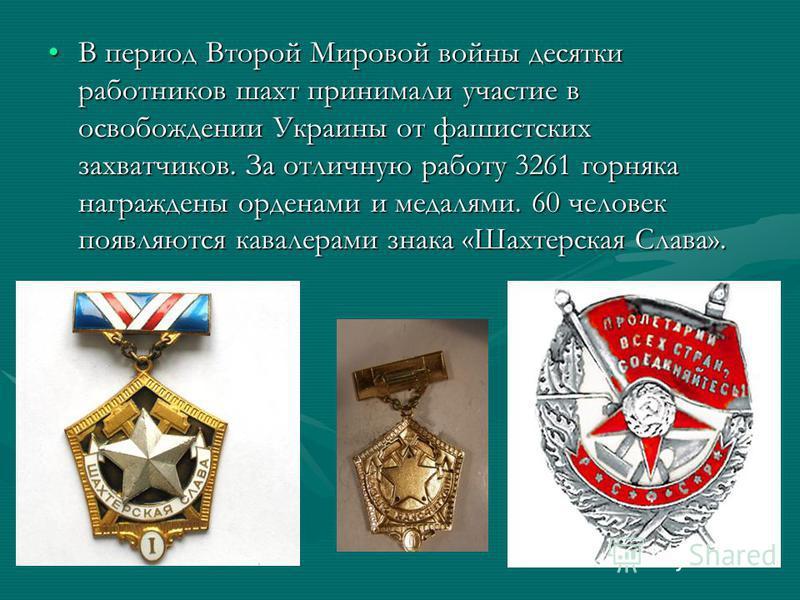 В период Второй Мировой войны десятки работников шахт принимали участие в освобождении Украины от фашистских захватчиков. За отличную работу 3261 горняка награждены орденами и медалями. 60 человек появляются кавалерами знака «Шахтерская Слава».В пери
