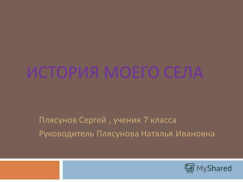 ИСТОРИЯ МОЕГО СЕЛА Плясунов Сергей, ученик 7 класса Руководитель Плясунова Наталья Ивановна