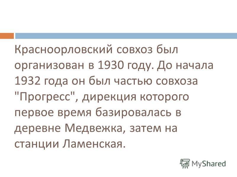 Красноорловский совхоз был организован в 1930 году. До начала 1932 года он был частью совхоза  Прогресс , дирекция которого первое время базировалась в деревне Медвежка, затем на станции Ламенская.
