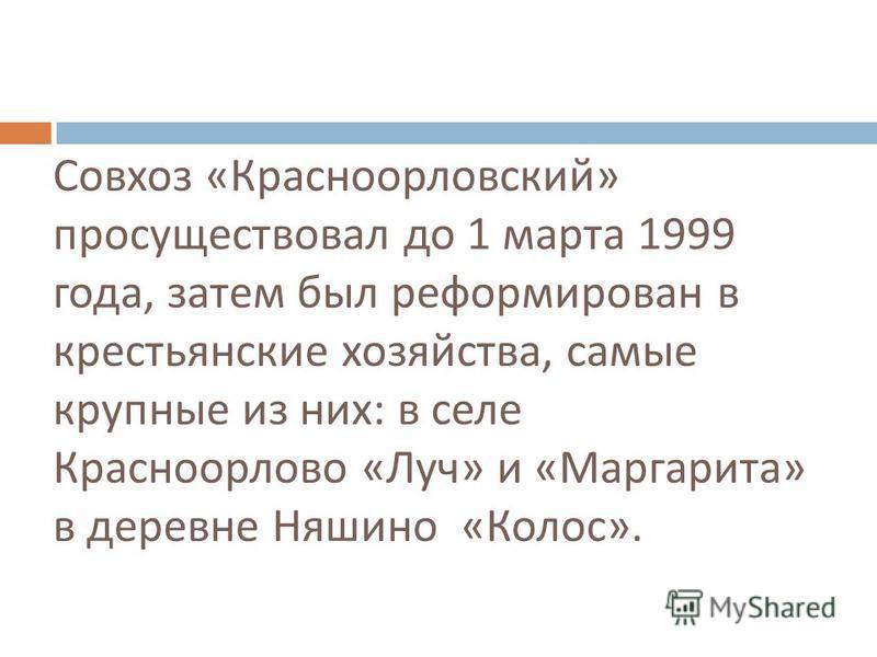 Совхоз « Красноорловский » просуществовал до 1 марта 1999 года, затем был реформирован в крестьянские хозяйства, самые крупные из них : в селе Красноорлово « Луч » и « Маргарита » в деревне Няшино « Колос ».