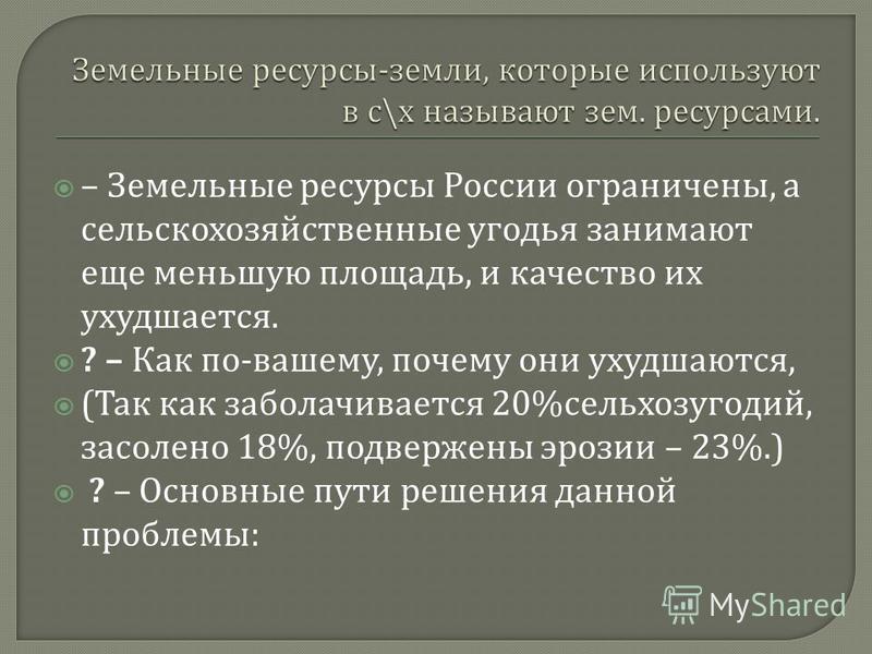 – Земельные ресурсы России ограничены, а сельскохозяйственные угодья занимают еще меньшую площадь, и качество их ухудшается. ? – Как по - вашему, почему они ухудшаются, ( Так как заболачивается 20% сельхозугодий, засолено 18%, подвержены эрозии – 23%