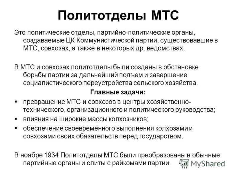 Политотделы МТС Это политические отделы, партийно-политические органы, создаваемые ЦК Коммунистической партии, существовавшие в МТС, совхозах, а также в некоторых др. ведомствах. В МТС и совхозах политотделы были созданы в обстановке борьбы партии за