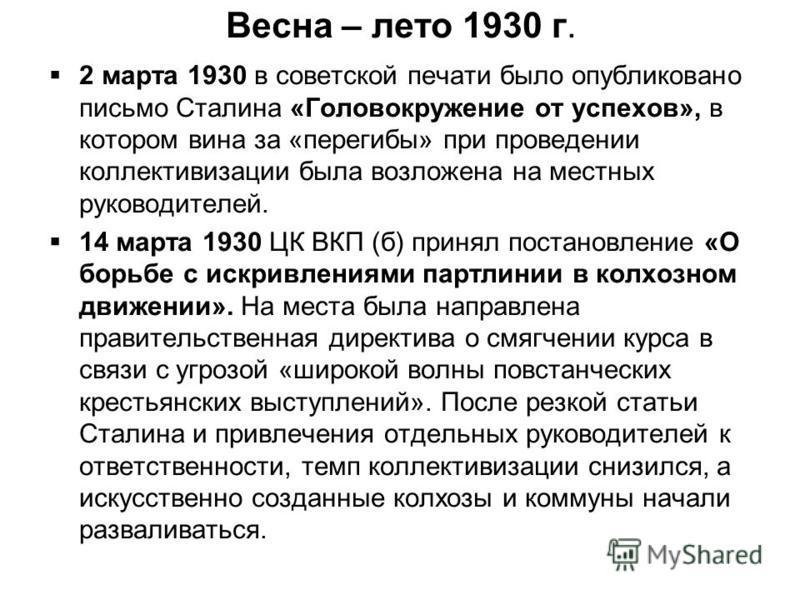 Весна – лето 1930 г. 2 марта 1930 в советской печати было опубликовано письмо Сталина «Головокружение от успехов», в котором вина за «перегибы» при проведении коллективизации была возложена на местных руководителей. 14 марта 1930 ЦК ВКП (б) принял по