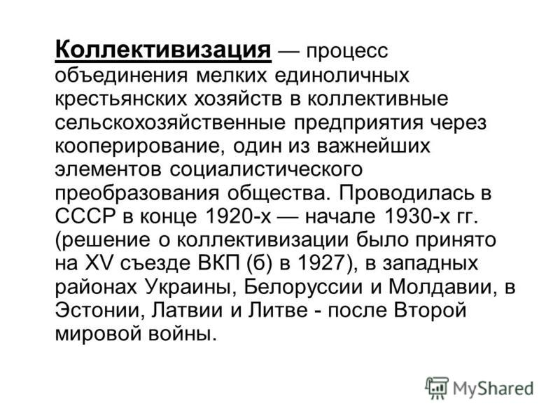 Коллективизация процесс объединения мелких единоличных крестьянских хозяйств в коллективные сельскохозяйственные предприятия через кооперирование, один из важнейших элементов социалистического преобразования общества. Проводилась в СССР в конце 1920-
