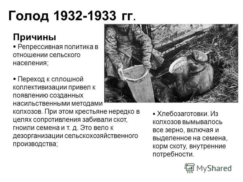 Голод 1932-1933 гг. Причины Репрессивная политика в отношении сельского населения; Переход к сплошной коллективизации привел к появлению созданных насильственными методами колхозов. При этом крестьяне нередко в целях сопротивления забивали скот, гнои
