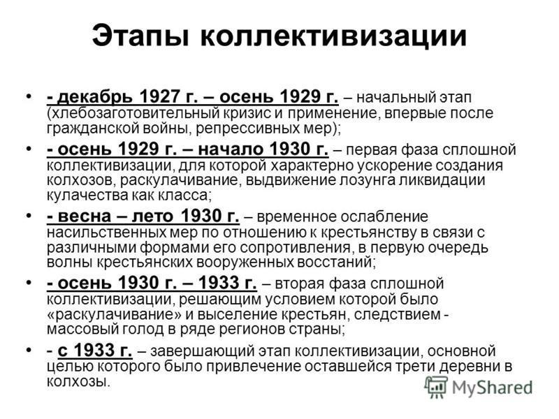 Этапы коллективизации - декабрь 1927 г. – осень 1929 г. – начальный этап (хлебозаготовительный кризис и применение, впервые после гражданской войны, репрессивных мер); - осень 1929 г. – начало 1930 г. – первая фаза сплошной коллективизации, для котор