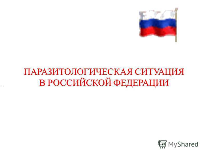 ПАРАЗИТОЛОГИЧЕСКАЯ СИТУАЦИЯ В РОССИЙСКОЙ ФЕДЕРАЦИИ