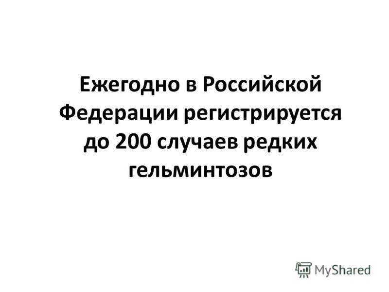Ежегодно в Российской Федерации регистрируется до 200 случаев редких гельминтозов